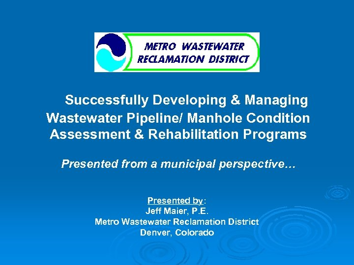 Successfully Developing & Managing Wastewater Pipeline/ Manhole Condition Assessment & Rehabilitation Programs Presented from