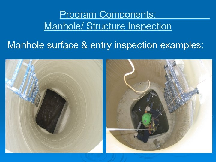 Program Components: Manhole/ Structure Inspection Manhole surface & entry inspection examples: