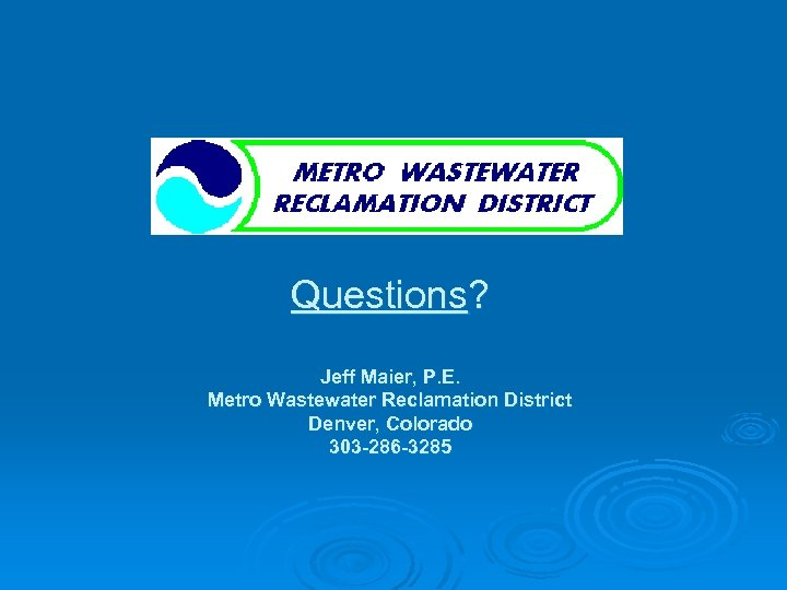 Questions? Jeff Maier, P. E. Metro Wastewater Reclamation District Denver, Colorado 303 -286 -3285