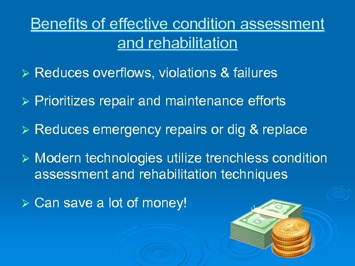 Benefits of effective condition assessment and rehabilitation Ø Reduces overflows, violations & failures Ø
