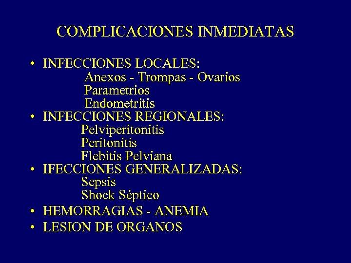 COMPLICACIONES INMEDIATAS • INFECCIONES LOCALES: Anexos - Trompas - Ovarios Parametrios Endometritis • INFECCIONES