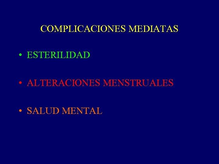 COMPLICACIONES MEDIATAS • ESTERILIDAD • ALTERACIONES MENSTRUALES • SALUD MENTAL
