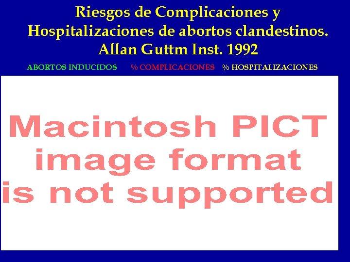 Riesgos de Complicaciones y Hospitalizaciones de abortos clandestinos. Allan Guttm Inst. 1992 ABORTOS INDUCIDOS