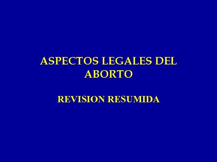 ASPECTOS LEGALES DEL ABORTO REVISION RESUMIDA