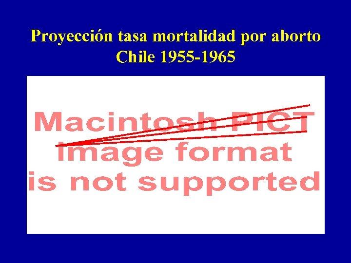 Proyección tasa mortalidad por aborto Chile 1955 -1965