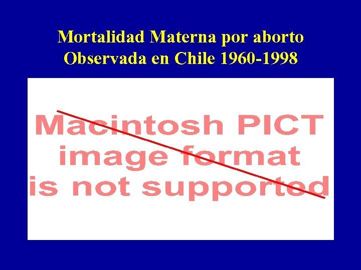 Mortalidad Materna por aborto Observada en Chile 1960 -1998
