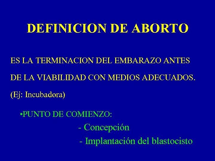 DEFINICION DE ABORTO ES LA TERMINACION DEL EMBARAZO ANTES DE LA VIABILIDAD CON MEDIOS