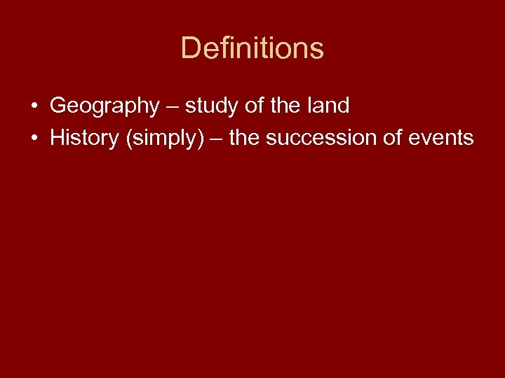 Definitions • Geography – study of the land • History (simply) – the succession