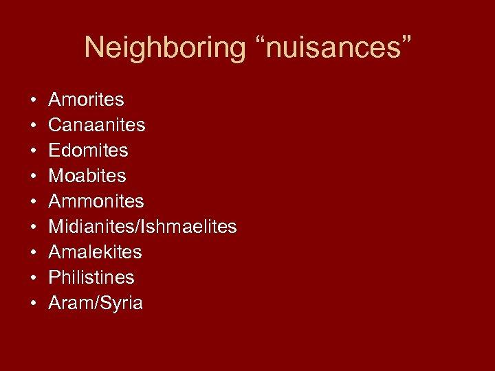 "Neighboring ""nuisances"" • • • Amorites Canaanites Edomites Moabites Ammonites Midianites/Ishmaelites Amalekites Philistines Aram/Syria"