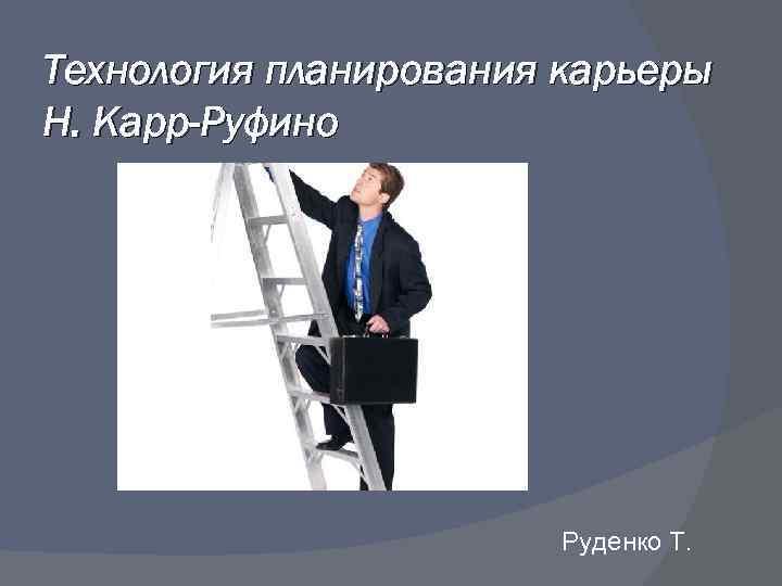 Технология планирования карьеры Н. Карр-Руфино Руденко Т.