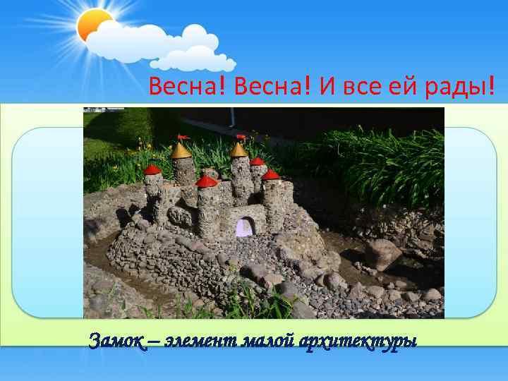 Весна! И все ей рады! Замок – элемент малой архитектуры