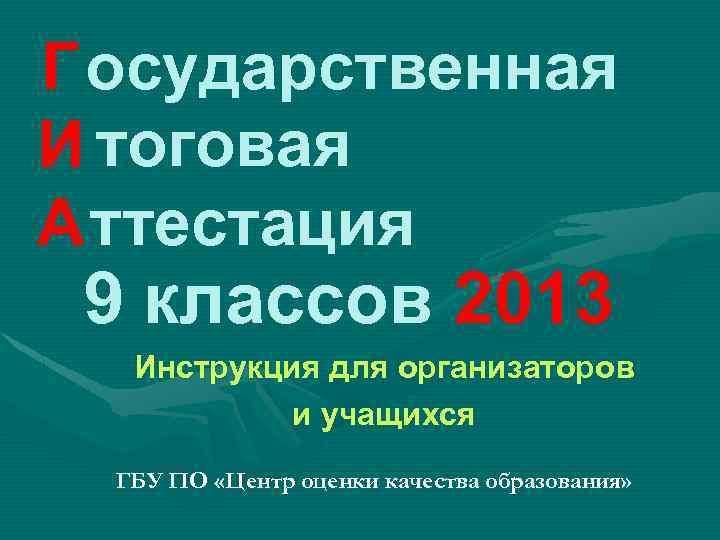 Г осударственная И тоговая А ттестация 9 классов 2013 Инструкция для организаторов и учащихся