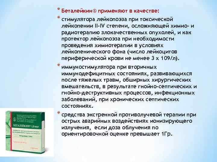 * Беталейкин® применяют в качестве: * стимулятора лейкопоэза при токсической лейкопении II-IV степени, осложняющей