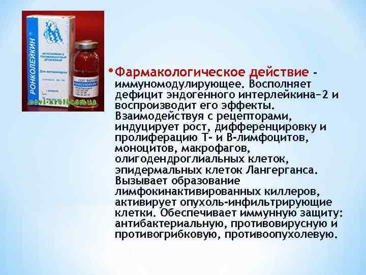 • Фармакологическое действие - иммуномодулирующее. Восполняет дефицит эндогенного интерлейкина− 2 и воспроизводит его