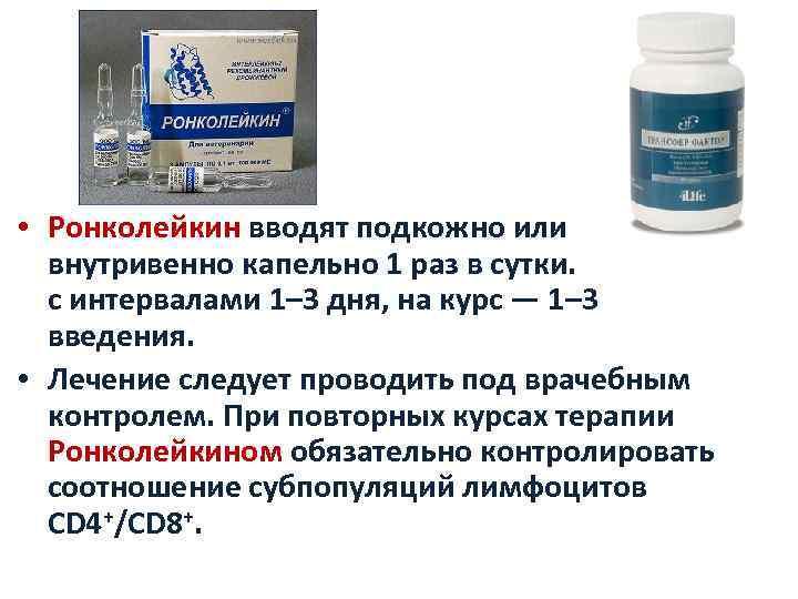 • Ронколейкин вводят подкожно или внутривенно капельно 1 раз в сутки. с интервалами