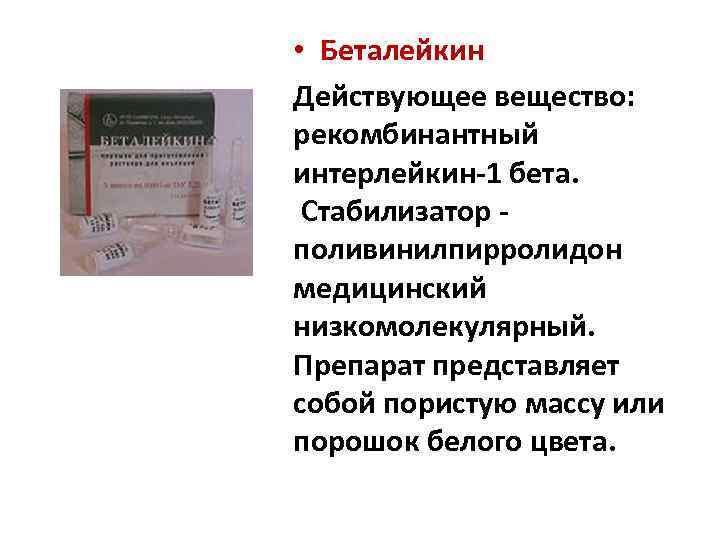• Беталейкин Действующее вещество: рекомбинантный интерлейкин-1 бета. Стабилизатор поливинилпирролидон медицинский низкомолекулярный. Препарат представляет