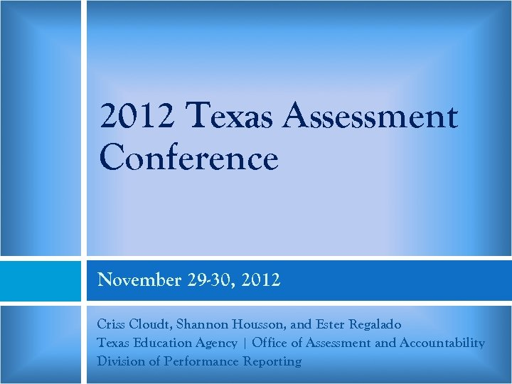 2012 Texas Assessment Conference November 29 -30, 2012 Criss Cloudt, Shannon Housson, and Ester