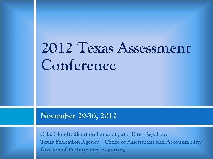 2012 Texas Assessment Conference November 29 -30, 2012 Criss Cloudt, Shannon Housson, and Ester