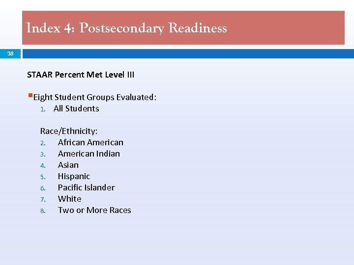 Index 4: Postsecondary Readiness 38 STAAR Percent Met Level III §Eight Student Groups Evaluated:
