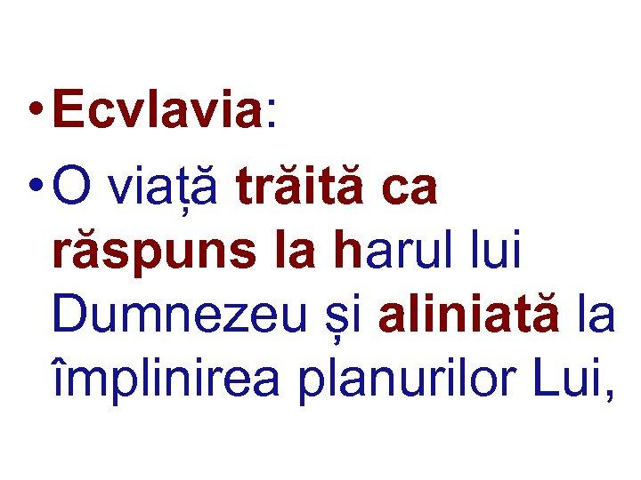 • Ecvlavia: • O viață trăită ca răspuns la harul lui Dumnezeu și