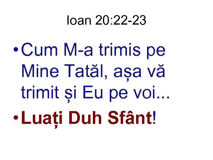 Ioan 20: 22 -23 • Cum M-a trimis pe Mine Tatăl, așa vă trimit