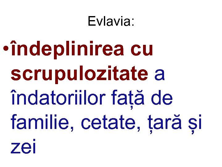 Evlavia: • îndeplinirea cu scrupulozitate a îndatoriilor față de familie, cetate, țară și zei