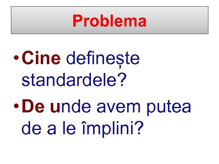 Problema • Cine definește standardele? • De unde avem putea de a le împlini?