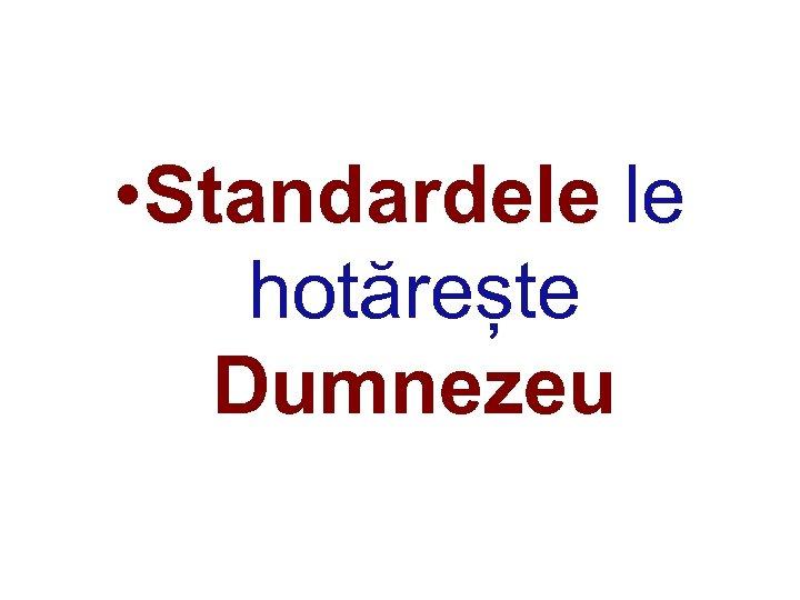 • Standardele le hotărește Dumnezeu