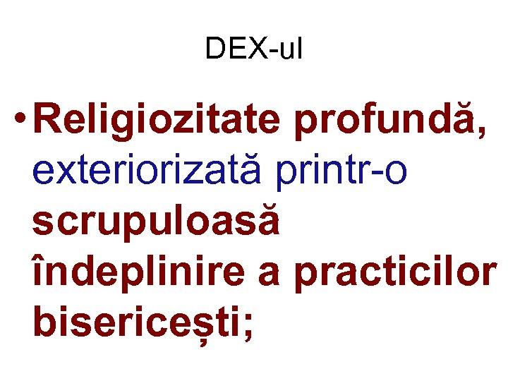DEX-ul • Religiozitate profundă, exteriorizată printr-o scrupuloasă îndeplinire a practicilor bisericești;