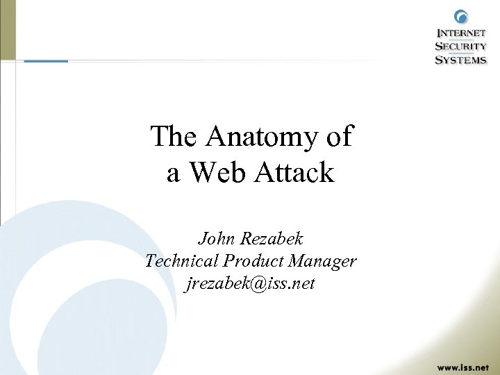 The Anatomy of a Web Attack John Rezabek Technical Product Manager jrezabek@iss. net