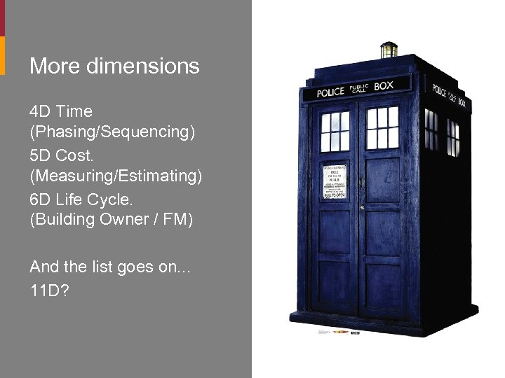 More dimensions 4 D Time (Phasing/Sequencing) 5 D Cost. (Measuring/Estimating) 6 D Life Cycle.