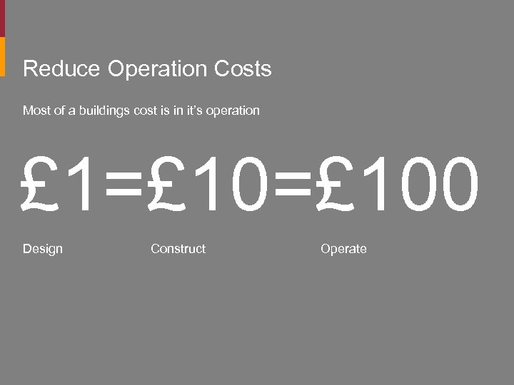 Reduce Operation Costs Most of a buildings cost is in it's operation £ 1=£
