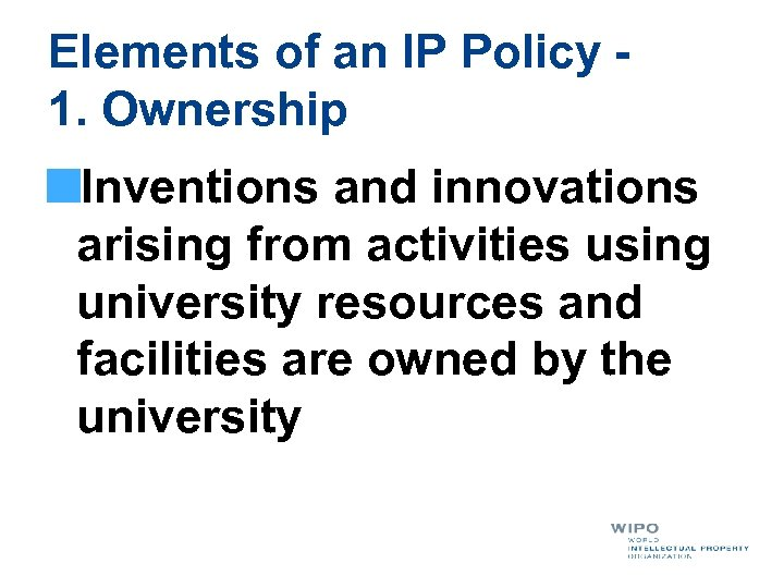 Elements of an IP Policy - 1. Ownership Inventions and innovations arising from activities