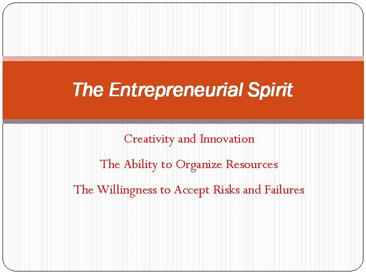 The Entrepreneurial Spirit Creativity and Innovation The Ability to Organize Resources The Willingness to