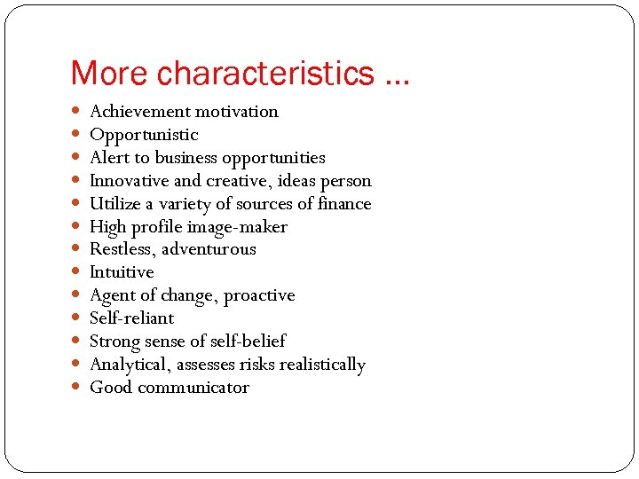 More characteristics … Achievement motivation Opportunistic Alert to business opportunities Innovative and creative, ideas