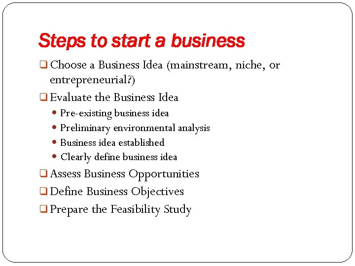 Steps to start a business q Choose a Business Idea (mainstream, niche, or entrepreneurial?