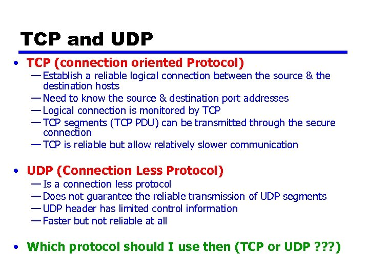 TCP and UDP • TCP (connection oriented Protocol) — Establish a reliable logical connection