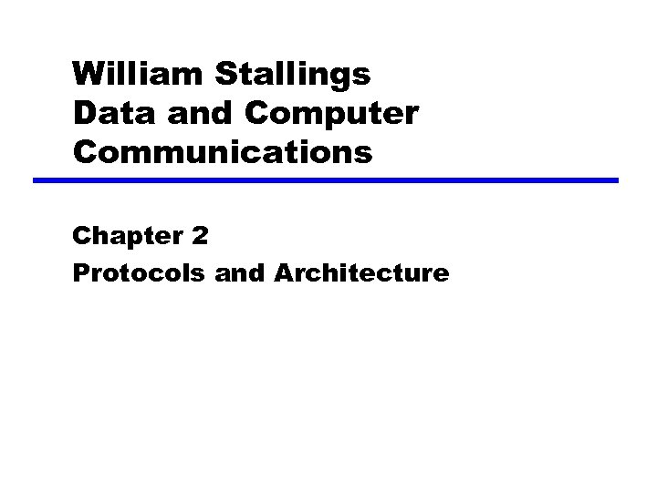 William Stallings Data and Computer Communications Chapter 2 Protocols and Architecture