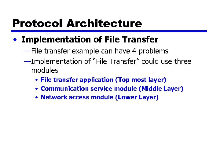 Protocol Architecture • Implementation of File Transfer —File transfer example can have 4 problems