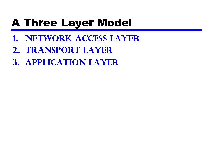 A Three Layer Model 1. Network Access Layer 2. Transport Layer 3. Application Layer