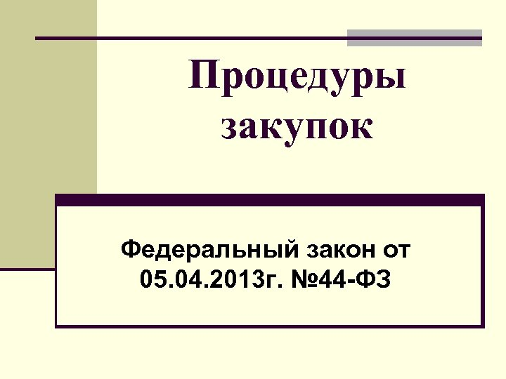 Процедуры закупок Федеральный закон от 05. 04. 2013 г. № 44 -ФЗ
