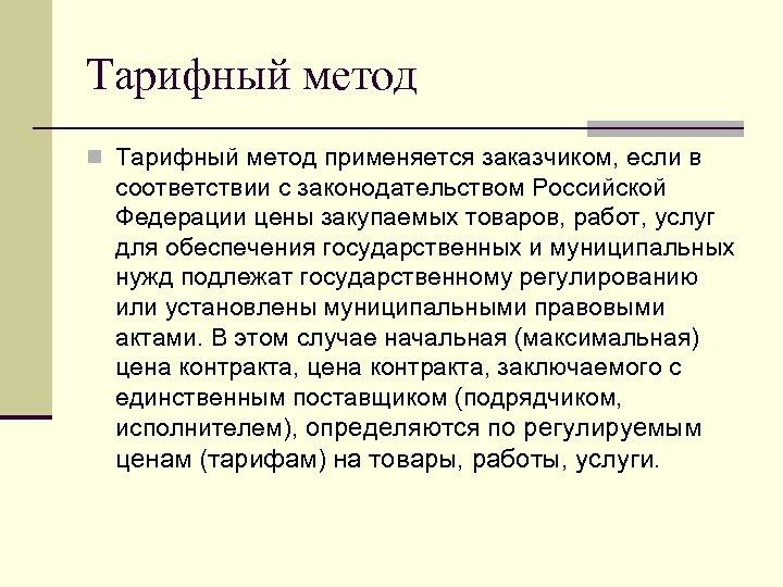 Тарифный метод n Тарифный метод применяется заказчиком, если в соответствии с законодательством Российской Федерации