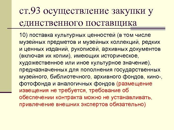 ст. 93 осуществление закупки у единственного поставщика 10) поставка культурных ценностей (в том числе