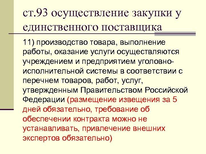 ст. 93 осуществление закупки у единственного поставщика 11) производство товара, выполнение работы, оказание услуги