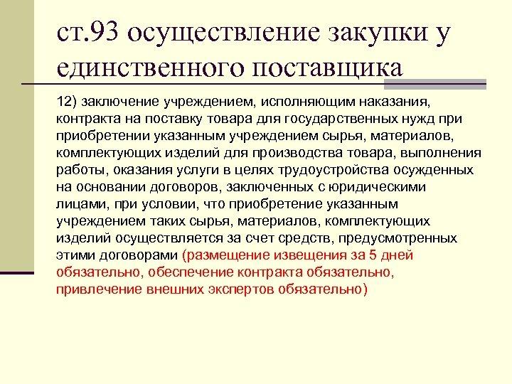 ст. 93 осуществление закупки у единственного поставщика 12) заключение учреждением, исполняющим наказания, контракта на