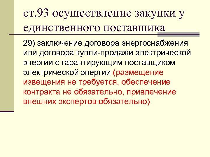 ст. 93 осуществление закупки у единственного поставщика 29) заключение договора энергоснабжения или договора купли-продажи