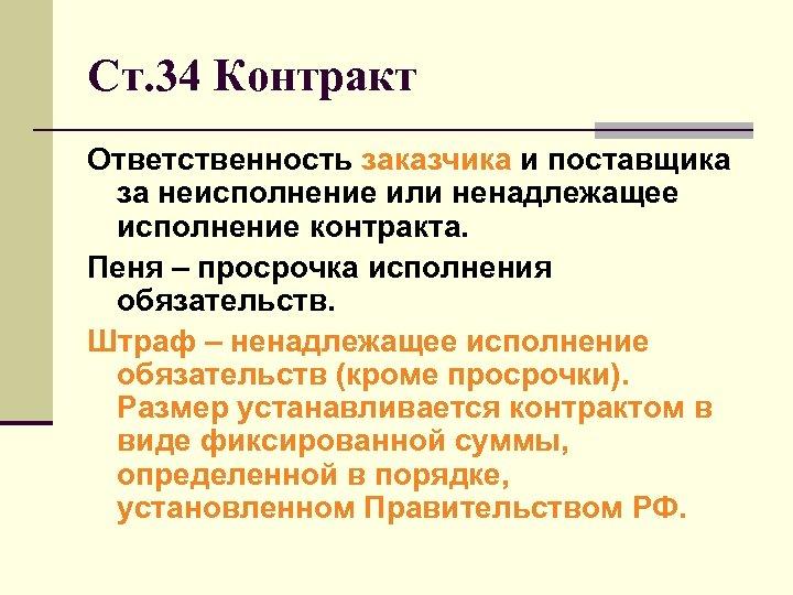 Ст. 34 Контракт Ответственность заказчика и поставщика за неисполнение или ненадлежащее исполнение контракта. Пеня