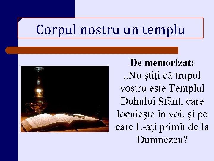 """Corpul nostru un templu De memorizat: """"Nu ştiţi că trupul vostru este Templul Duhului"""