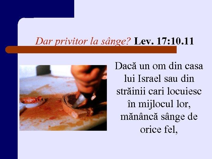 Dar privitor la sânge? Lev. 17: 10. 11 Dacă un om din casa lui