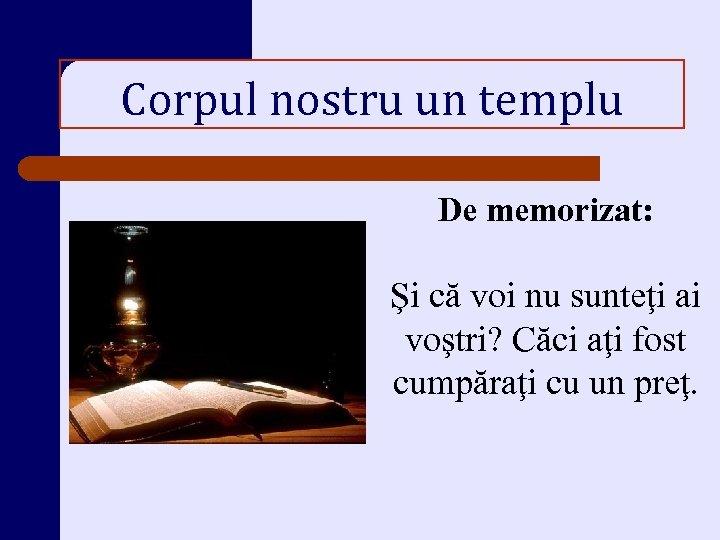 Corpul nostru un templu De memorizat: Şi că voi nu sunteţi ai voştri? Căci